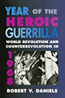 Year of the Heroic Guerrilla: World Revolution and Counterrevolution in 1968