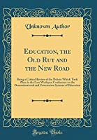 Education, the Old Rut and the New Road: Being a Critical Review of the Debate Which Took Place in the Late Wesleyan Conference on the Denominational and Unsectarian Systems of Education (Classic Reprint)