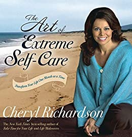The Art of Extreme Self-Care: Transform Your Life One Month at a Time by [Richardson, Cheryl]