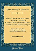 Public Laws and Resolutions of the State of North Carolina Passed by the General Assembly at Its Session of 1917: Begun and Held in the City of Raleigh on Wednesday, the Third Day of January, A. D. 1917 (Classic Reprint)