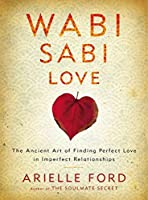 Wabi Sabi Love: The Ancient Art of Finding Perfect Love in Imperfect Relationships by Arielle Ford(2013-01-02)