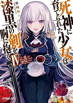 [彩峰舞人]の死神に育てられた少女は漆黒の剣を胸に抱く IV (オーバーラップ文庫)
