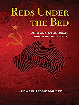 Reds Under the Bed: ASIO and an Unusual Bunch of Suspects by [Komesaroff, Michael]