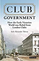 Club Government: How the Early Victorian World Was Ruled from London Clubs (International Library of Colonial History)