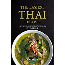 The Easiest Thai Recipes: Prepare the Most Exotic Dishes in Your Home
