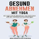 Gesund Abnehmen [Healthy Weight Loss]: Mit Yoga schnell abnehmen, Fett verbrennen und Stoffwechsel anregen