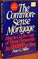 The Common-Sense Mortgage: 1994 Edition: How to Cut the Cost of Home Ownership by $100, 000 or More