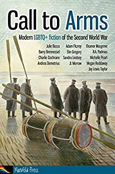 Call to Arms: Modern LGBTQ+ fiction of the Second World War by [Bozza, Julie, Padmos, R.A., Brennessel, Barry, Cochrane, Charlie, Fitzroy, Adam, Gregory, Elin, Lindsey, Sandra, Merrow, JL, Musgrove, Eleanor, Taylor, Jay Lewis, Andrea Demetrius, Michelle Peart, Megan Reddaway]