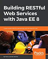 Building RESTful Web Services with Java EE 8: Create modern RESTful web services with the Java EE 8 API