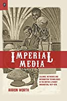 Imperial Media: Colonial Networks and Information Technologies in the British Literary Imagination 1857-1918