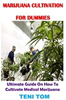 MARIJUANA CULTIVATION FOR DUMMIES: Ultimate Guide On How To Cultivate Medical Marijuana