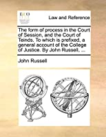 The Form of Process in the Court of Session, and the Court of Teinds. to Which Is Prefixed, a General Account of the College of Justice. by John Russell, ...