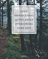 JOURNAL SOME INSPIRATIONAL QUOTE ABOUT OVERCOMING SOME SHIT: DEMOTIVATIONAL WITH SARCASTIC QUOTE  7,5x9,25