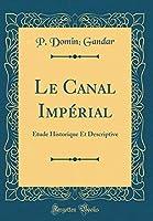 Le Canal Impérial: Étude Historique Et Descriptive (Classic Reprint)