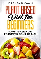 Plant Based Diet for Beginners: Plant-Based Diet to Power Your Health