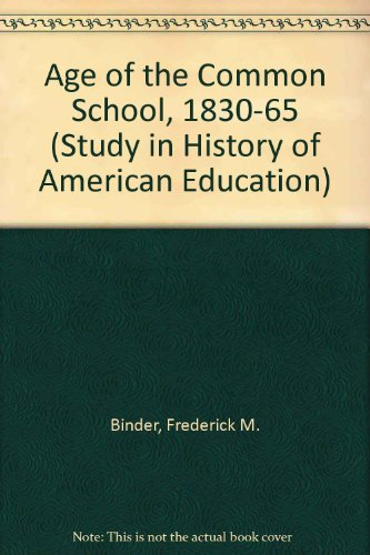 Download Age of the Common School, 1830-65 (Study in History of American Education) 047107313X