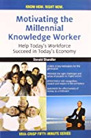 Motivating the Millennial Knowledge Worker: Help Today's Workforce Succeed in Today's Economy