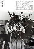ドイツ空軍 戦場写真集―ビジュアル版ルフトヴァッフェの興亡