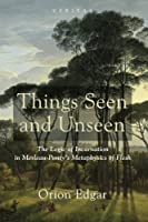 Things Seen and Unseen: The Logic of Incarnation in Merleau-Ponty's Metaphysics of Flesh (Veritas)