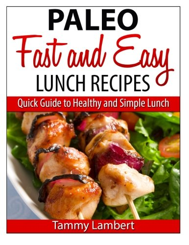 Download Paleo Fast and Easy Lunch Recipes: Quick Guide to Healthy and Simple Lunch 1495304221