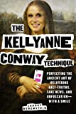 The Kellyanne Conway Technique: Perfecting the Ancient Art of Delivering Half-truths, Fake News, and Obfuscation―with a Smile