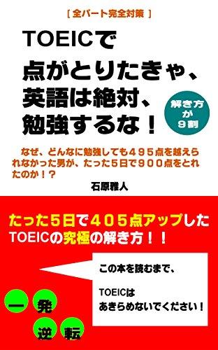 TOEICで点がとりたきゃ、英語は絶対、勉強するな!: ~なぜ、どんなに勉強しても495点を越えられなかった男が、たった5日で900点をとれたのか!?(5日で405点アップ!)~