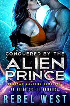 Conquered By the Alien Prince: An Alien Sci-Fi Romance (Luminar Masters Book 1) by [West, Rebel]