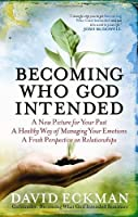 Becoming What God Intended: A New Picture for Your Past*A Healthy Way of Managing Your Emotions*A Fresh Perspective on Relationships
