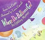 Where Do Balloons Go?: An Uplifting Mystery