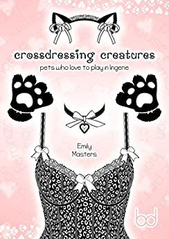 Crossdressing Creatures: Pets Who Love to Play In Lingerie by [Masters, Emily]