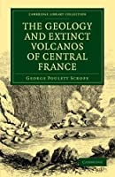 The Geology and Extinct Volcanos of Central France (Cambridge Library Collection - Earth Science)
