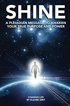 Shine: A Pleiadian Message to Awaken Your True Purpose and Power by [Smit, Elsabe]