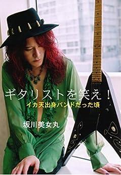 [坂川美女丸]のギタリストを笑え!: イカ天出身バンドだった頃