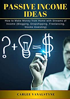 PASSIVE INCOME IDEAS: How to Make Money from Home with Streams of Income  (Blogging, Dropshipping, Freelancing, Stocks Investing) by [Vanalstyne, Carlee]