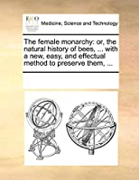 The Female Monarchy: Or, the Natural History of Bees, ... with a New, Easy, and Effectual Method to Preserve Them, ...