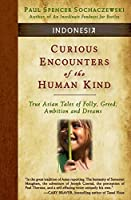Curious Encounters of the Human Kind - Indonesia: True Asian Tales of Folly, Greed, Ambition and Dreams