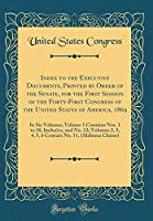 Index to the Executive Documents, Printed by Order of the Senate, for the First Session of the Forty-First Congress of the United States of America, 1869: In Six Volumes; Volume 1 Contains Nos. 1 to 10, Inclusive, and No. 12; Volumes 2, 3, 4, 5, 6 Contain