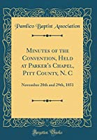 Minutes of the Convention, Held at Parker's Chapel, Pitt County, N. C: November 28th and 29th, 1851 (Classic Reprint)