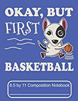 Okay, But First Basketball 8.5 by 11 Composition Notebook: Adorable Winter Bull Terrier Puppy Dog Playing Basketball