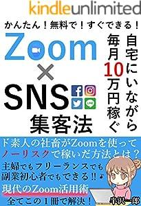 自宅にいながら毎月10万円稼ぐ! Zoom×SNS集客法: 【豪華特典付】2020年のZoom活用術!全てがこの1冊で解決【副業】【初心者】【オンライン】