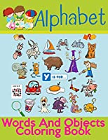Alphabet Words And Objects Coloring Book: Many Images of Letters, Shapes, Animal and Key Concepts for Early Childhood Learning, Preschool Prep, and Success at School (Activity Books for Kids Ages 1-12)