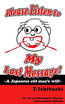 [TadaoIshibashi]のPlease Listen to My Last Message!~A Japanese old man's will~ (English Edition)