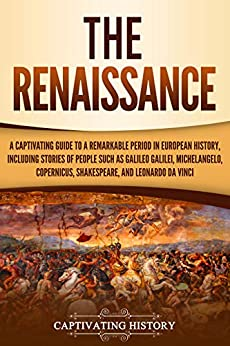 The Renaissance: A Captivating Guide to a Remarkable Period in European History, Including Stories of People Such as Galileo Galilei, Michelangelo, Copernicus, Shakespeare, and Leonardo da Vinci by [History, Captivating]