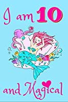 I Am 10 and Magical: birthday journal for 10 year old girls/10 Year Old Birthday Gift for Girls! /Kids, Birthday Unicorn Journal for Girls/gift for girls