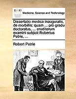Dissertatio Medica Inauguralis, de Morbillis: Quam ... Pro Gradu Doctoratus, ... Eruditorum Examini Subjicit Robertus Petrie, ...