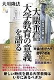 早稲田大学創立者・大隈重信「大学教育の意義」を語る 公開霊言シリーズ