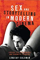 Sex and Storytelling in Modern Cinema: Explicit Sex, Performance and Cinematic Technique (International Library of the Moving Image)