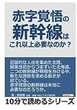 赤字覚悟の新幹線はこれ以上必要なのか? (10分で読めるシリーズ)