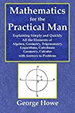 Mathematics for the Practical Man - Explaining Simply and Quickly All the Elements of Algebra, Geometry, Trigonometry, Logarithms, Coo