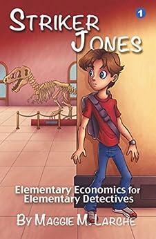 Striker Jones: Elementary Economics for Elementary Detectives (Striker Jones Economics for Kids Mysteries Book 1) by [Larche, Maggie M.]